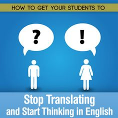 How to Get Your Students to Stop Translating and Start Thinking in English