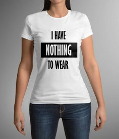 Great t-shirt, Print t-shirt, I have nothing to wear, Gift Idea! Clothing, Party t-shirt, Gift for her, Birthday present, Women's clothing