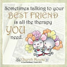 ❀❀❀ Sometimes talking to your Best Friend is all the therapy You need. Amen...Little Church Mouse 3 Jan. 2016 ❀❀❀