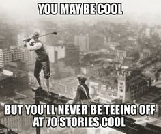 You may be cool, but you'll never be teeing off at 70 stories cool.