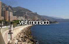 Visit Monaco and drive down their winding roads in a convertible while wearing over-sized sunglasses and a white scarf floating behind me!  Planning.