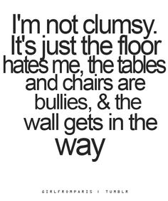 Story of my life. This coming from the girl who split her face open walking into a pole. Sigh....