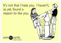 It's not that I hate you. I haven't, as yet, found a reason to like you.