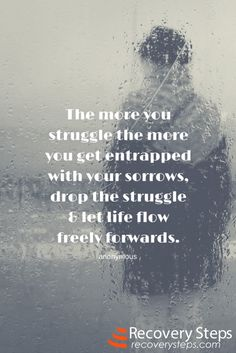 Motivational Quotes: The more you struggle the more you get entrapped with your sorrows, drop the struggle & let life flow freely forwards.   Follow: https://www.pinterest.com/RecoverySteps/
