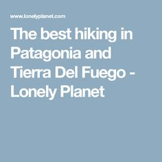 The best hiking in Patagonia and Tierra Del Fuego - Lonely Planet