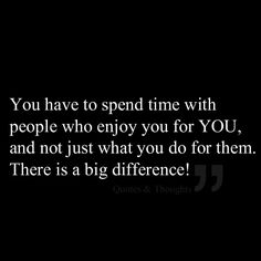 You have to spend time with people who enjoy you for YOU, and not just what you do for them. There is a big difference!