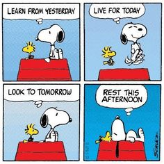 Snoopy says: Learn from yesterday. Live for today. Look to tomorrow. Rest this afternoon.""
