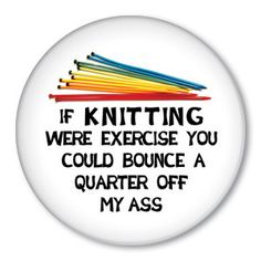 If Knitting Were Exercise You Could Bounce .... funny saying on a pinback button-badge, magnet or zipper pull.  Say it with Zippy Pins!