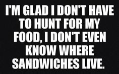 I'm glad I don't have to hunt for my food