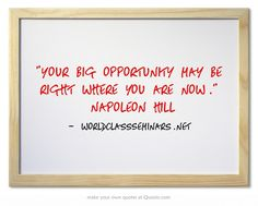 Your big opportunity may be right where you are now. ~Napoleon Hill http://worldclassseminars.net/