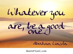 Whatever you are... Be a good one