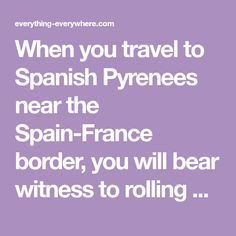 When you travel to Spanish Pyrenees near the Spain-France border, you will bear witness to rolling hills, ribboned cliffs and snow-plastered mountains.