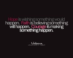 Hope is wishing something would happen. Faith is believing something will happen. Courage is making something happen. <3