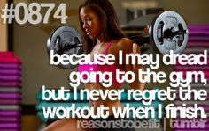 Because I may dread going to the gym, but I never regret the workout when I finish.