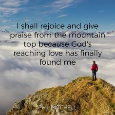 I shall rejoice and give praise from the mountain top because God's reaching love has finally found me - Phil Mitchell
