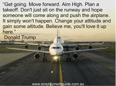 """Get going. Move forward. Aim high. Plan a takeoff. Don't just sit on the runway and hope someone will come along and push the airplane. It simply won't happen. Change your attitude and gain some altitude. Believe me, you'll love it here"" Donald Trump    #workquote    quotes about work success and life"