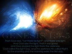 """(Genesis 1:3-5)  And God said,""""Let there be light,"""" and there was light.4God saw that the light was good,and he separated the light from the darkness.5God calledthe light """"day,"""" and the darkness he called """"night.""""And there was evening, and there was morning—the first day."""
