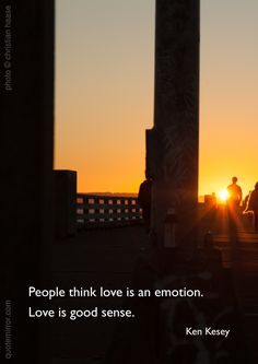 People think love is an emotion.  Love is good sense. –Ken Kesey (Photo: Christian Haase - http://webmotive.net ) http://quotemirror.com/s/xxoch #fun #humor #love #truth