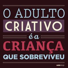 O Adulto Criativo é a criança que sobreviveu. #pensamentoindie #indiedesign -http://www.universodosnegocios.com/