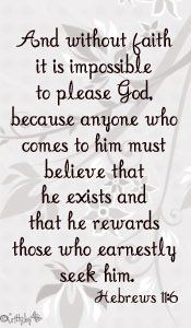 Hebrews 11:6 But without faith it is impossible to please him: for he that cometh to God must believe that he is, and that he is a rewarder of them that diligently seek him.