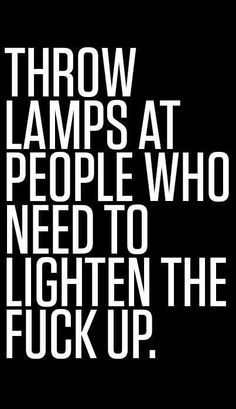 Throw lamps at people who need to lighten themselves.  Hahahaha