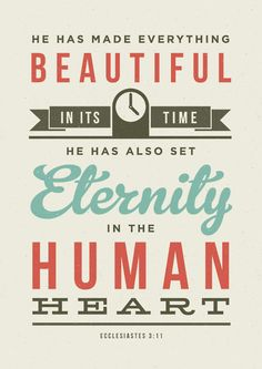 Typographic Verse of Ecclesiastes - He has made everything beautiful in its time, he has also set eternity in the human heart. (prints available at link: 13 dollars) Cool Words, Wise Words, Bible Quotes, Me Quotes, Random Quotes, Encouragement Quotes, Famous Quotes, How He Loves Us, Word Of God