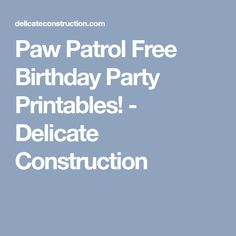 Paw Patrol Free Birthday Party Printables! - Delicate Construction