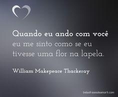 Quando eu ando com você eu me sinto como se eu tivesse uma flor na lapela. William Makepeace Thackeray