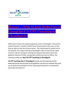 Reason …Why to Join Delhi Career Group for CA CPT Coaching In Chandigarh?  CA CPT Entrance exam coaching in Chandigarh provides you well researched study material including comprehensive practice session, best authorized books of CA CPT, and previous year solved question papers, regular assignments based on latest exam pattern. Difficult concepts are covered multiple times before taking the CA CPT exam, so that students can easily qualify the CA CPT exams. for more information…