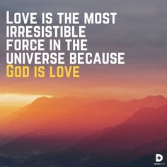 Love is the most irresistible force in the universe because God is love. And that love is available and accessible to every human being. We don't need to earn it, only to embrace it. The Bible doesn't say God has love; it says he is love. Love is the core of his very nature. God's love heals what cannot otherwise be healed. God's love uplifts. It strengthens.