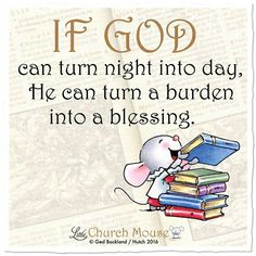 If God can turn night into day, He can turn a burden into a blessing. ~ Little Church Mouse Life Quotes Love, Faith Quotes, Bible Quotes, Bible Art, Religious Quotes, Spiritual Quotes, Beautiful Words, Christen, Bible Scriptures