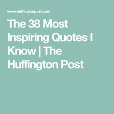 The 38 Most Inspiring Quotes I Know | The Huffington Post