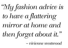 Designer Vivienne Westwood fashion quote: My fashion advice is to have a flattering mirror at home and then forget about it. Fashion Words, Fashion Quotes, Fashion Advice, Words Quotes, Me Quotes, Funny Quotes, Sayings, Cool Mirrors, I Love You Forever