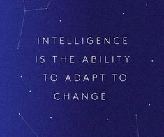 (Rather, the ability to adapt to change is ONE FORM of intelligence--- also I'm terrible at adapting to change lol whatever)