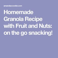 Homemade Granola Recipe with Fruit and Nuts: on the go snacking!