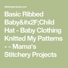 Basic Ribbed Baby/Child Hat -  Baby Clothing Knitted My Patterns -  - Mama's Stitchery Projects