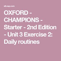 OXFORD - CHAMPIONS - Starter - 2nd Edition - Unit 3 Exercise 2: Daily routines