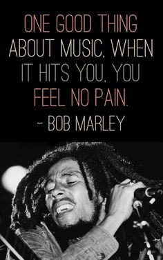 One good thing about music, when it hits you, you feel no pain. – Bob Marely thedailyquotes.com