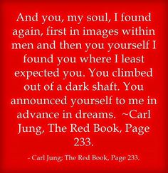 And you, my soul, I found again, first in images within men and then you yourself I found you where I least expected you. You climbed out of a dark shaft. You announced yourself to me in advance in dreams. ~Carl Jung, The Red Book, Page 233.
