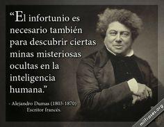 El infortunio es necesario también para descubrir ciertas minas misteriosas ocultas en la inteligencia humana. - Alejandro Dumas