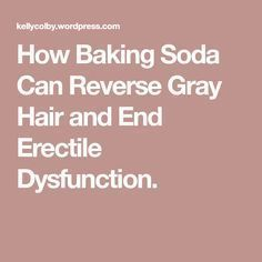 How Baking Soda Can Reverse Gray Hair and End Erectile Dysfunction.