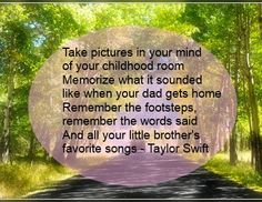 Taylor Swift - Never Grow Up. Take pictures in your mind of your childhood room Memorize what it sounded like when your dad gets home Remember the footsteps, remember the words said And all your little brother's favorite songs