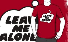 LEAVE ME ALONE T-shirt by Bubble-Tees.com by Bubble-Tees I need this