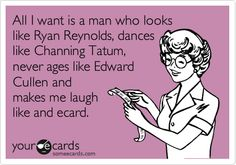 Funny Confession Ecard: All I want is a man who looks like Ryan Reynolds, dances like Channing Tatum, never ages like Edward Cullen and makes me laugh like and ecard.