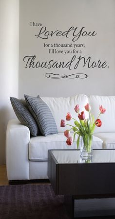 """One of my favorite sayings...    ~ I have loved you for a thousand years. I'll love you for a thousand more. ~    Vinyl - 18"""" tall x 24"""" wide  http://www.etsy.com/listing/156465990/i-have-loved-you-for-a-thousand-years"""