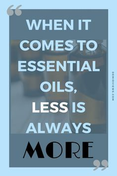 LESS-IS-MORE when it comes to essential oils!