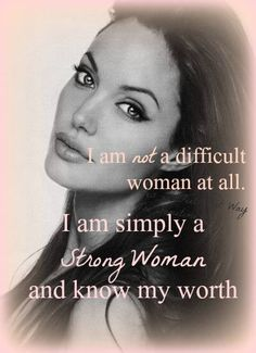 I am not a difficult woman at all. I am simply a strong woman and know my worth.