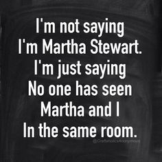 I'm not saying I'm Martha Stewart. I'm just saying no one has seen Martha and I in the same room. || Click for more funny craft memes! #meme #craft #diy