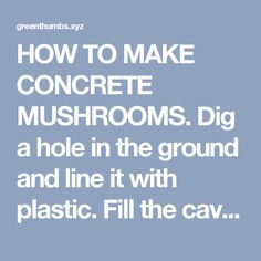 HOW TO MAKE CONCRETE MUSHROOMS. Dig a hole in the ground and line it with plastic. Fill the cavity with cement. Reinforce with a piece of window screen.The stem is formed with a cut off 2-liter plastic bottle. Isnt that clever? When cement is dry, tip it over and stand it up and there you are. Another pinner pushed in a PVC pipe into the stem to create a post that you sink into the ground to stabilize the mushroom. - Green Thumbs